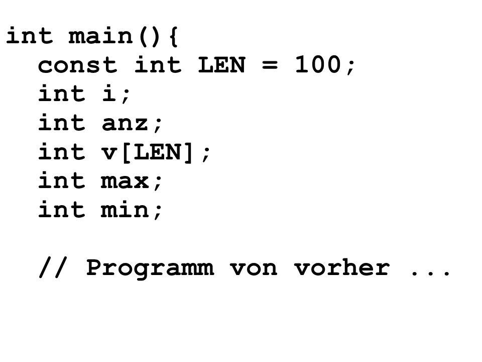 int main(){ const int LEN = 100; int i; int anz; int v[LEN]; int max; int min; // Programm von vorher ...